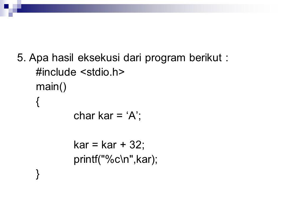 5. Apa hasil eksekusi dari program berikut : #include main() { char kar = 'A'; kar = kar + 32; printf(