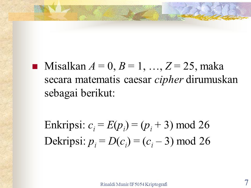 Rinaldi Munir/IF5054 Kriptografi 7 Misalkan A = 0, B = 1, …, Z = 25, maka secara matematis caesar cipher dirumuskan sebagai berikut: Enkripsi: c i = E