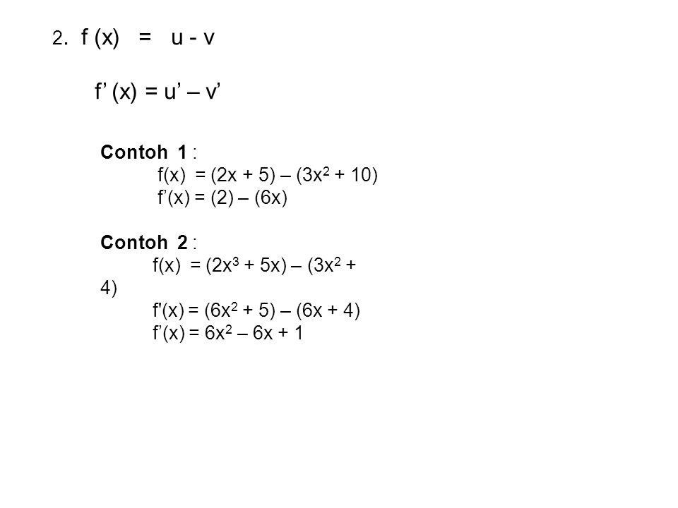 2. f (x) = u - v f' (x) = u' – v' Contoh 1 : f(x) = (2x + 5) – (3x 2 + 10) f'(x) = (2) – (6x) Contoh 2 : f(x) = (2x 3 + 5x) – (3x 2 + 4) f'(x) = (6x 2