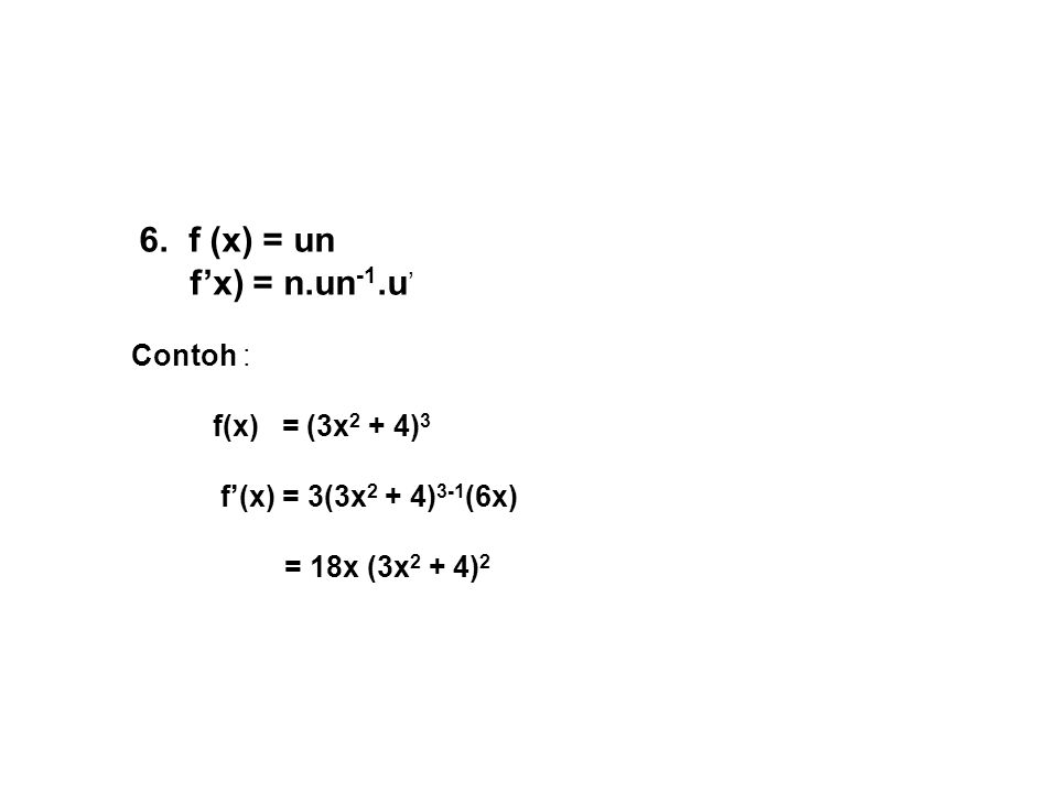 6. f (x) = un f'x) = n.un -1.u ' Contoh : f(x) = (3x 2 + 4) 3 f'(x) = 3(3x 2 + 4) 3-1 (6x) = 18x (3x 2 + 4) 2