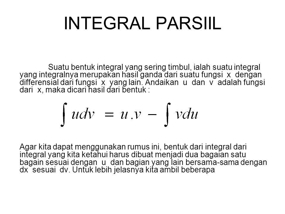 INTEGRAL PARSIIL Suatu bentuk integral yang sering timbul, ialah suatu integral yang integralnya merupakan hasil ganda dari suatu fungsi x dengan differensial dari fungsi x yang lain.