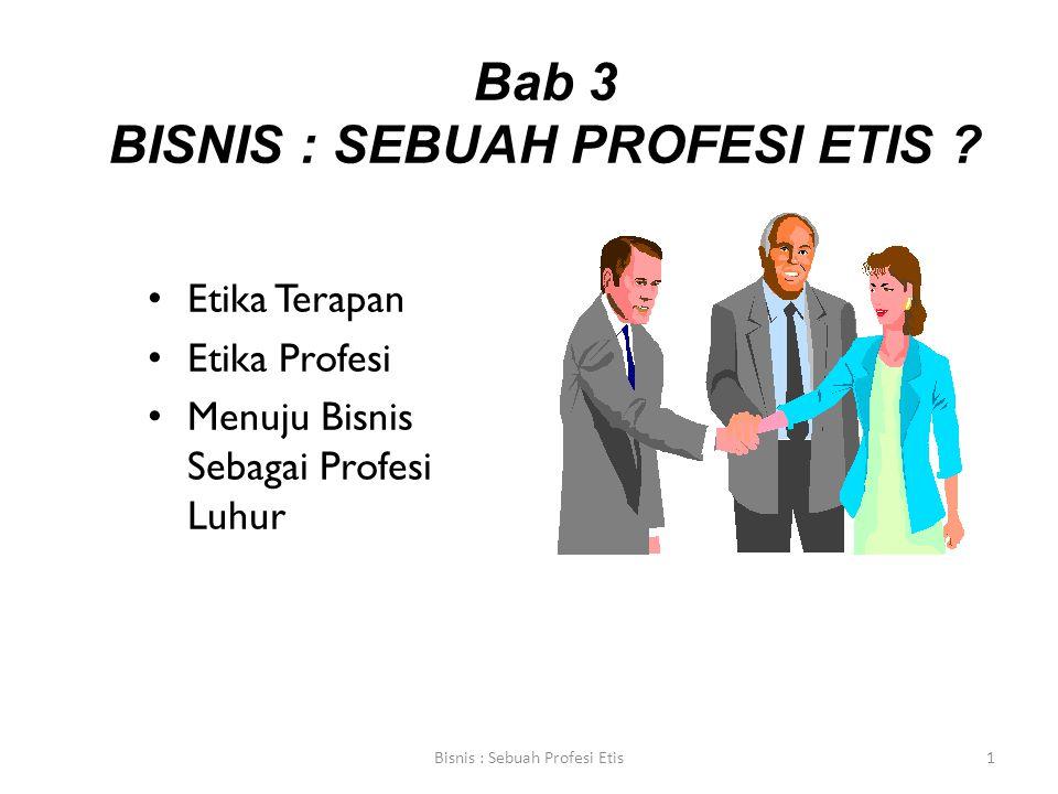 Bab 3 BISNIS : SEBUAH PROFESI ETIS ? Etika Terapan Etika Profesi Menuju Bisnis Sebagai Profesi Luhur Bisnis : Sebuah Profesi Etis1