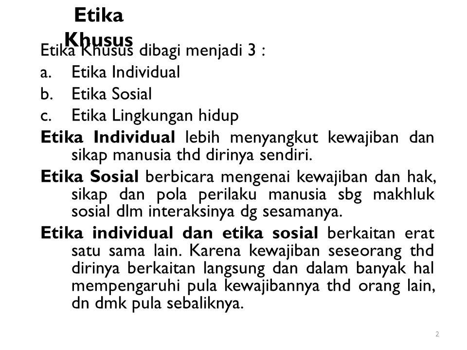 Etika Khusus Etika Khusus dibagi menjadi 3 : a.Etika Individual b.Etika Sosial c.Etika Lingkungan hidup Etika Individual lebih menyangkut kewajiban da