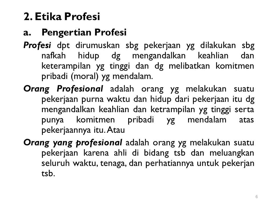 2. Etika Profesi a.Pengertian Profesi Profesi dpt dirumuskan sbg pekerjaan yg dilakukan sbg nafkah hidup dg mengandalkan keahlian dan keterampilan yg