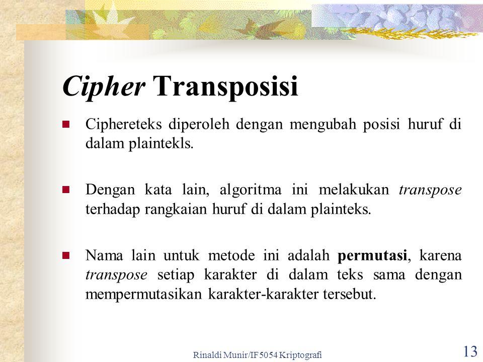 Rinaldi Munir/IF5054 Kriptografi 13 Cipher Transposisi Ciphereteks diperoleh dengan mengubah posisi huruf di dalam plaintekls. Dengan kata lain, algor