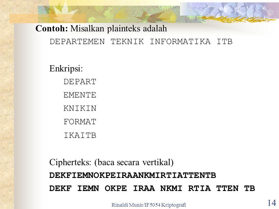 Rinaldi Munir/IF5054 Kriptografi 14 Contoh: Misalkan plainteks adalah DEPARTEMEN TEKNIK INFORMATIKA ITB Enkripsi: DEPART EMENTE KNIKIN FORMAT IKAITB C