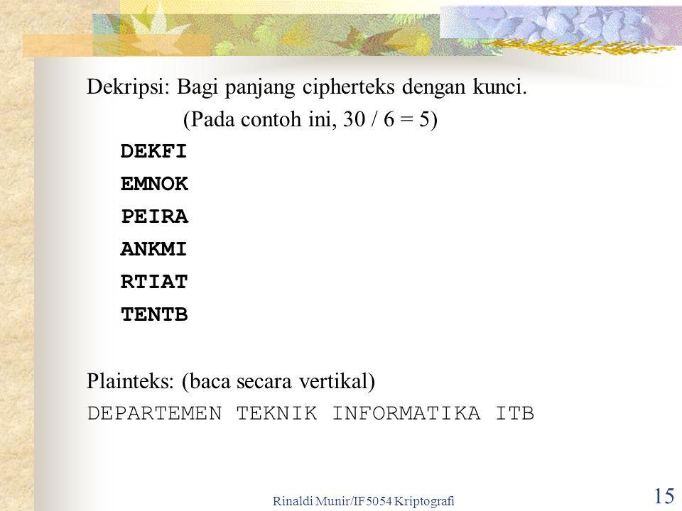 Rinaldi Munir/IF5054 Kriptografi 15 Dekripsi: Bagi panjang cipherteks dengan kunci. (Pada contoh ini, 30 / 6 = 5) DEKFI EMNOK PEIRA ANKMI RTIAT TENTB