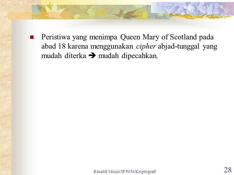 Rinaldi Munir/IF5054 Kriptografi 28 Peristiwa yang menimpa Queen Mary of Scotland pada abad 18 karena menggunakan cipher abjad-tunggal yang mudah diterka  mudah dipecahkan.
