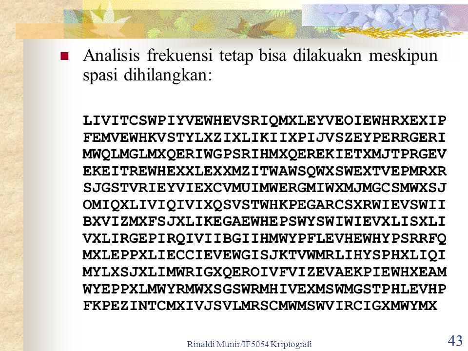 Rinaldi Munir/IF5054 Kriptografi 43 Analisis frekuensi tetap bisa dilakuakn meskipun spasi dihilangkan: LIVITCSWPIYVEWHEVSRIQMXLEYVEOIEWHRXEXIP FEMVEW