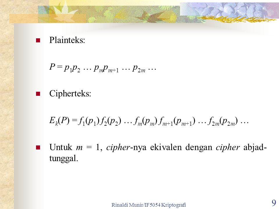 Rinaldi Munir/IF5054 Kriptografi 9 Plainteks: P = p 1 p 2 … p m p m+1 … p 2m … Cipherteks: E k (P) = f 1 (p 1 ) f 2 (p 2 ) … f m (p m ) f m+1 (p m+1 ) … f 2m (p 2m ) … Untuk m = 1, cipher-nya ekivalen dengan cipher abjad- tunggal.