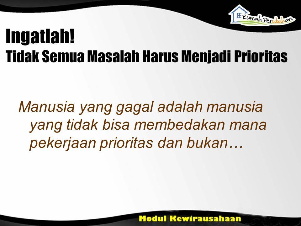 Ingatlah! Tidak Semua Masalah Harus Menjadi Prioritas Manusia yang gagal adalah manusia yang tidak bisa membedakan mana pekerjaan prioritas dan bukan…