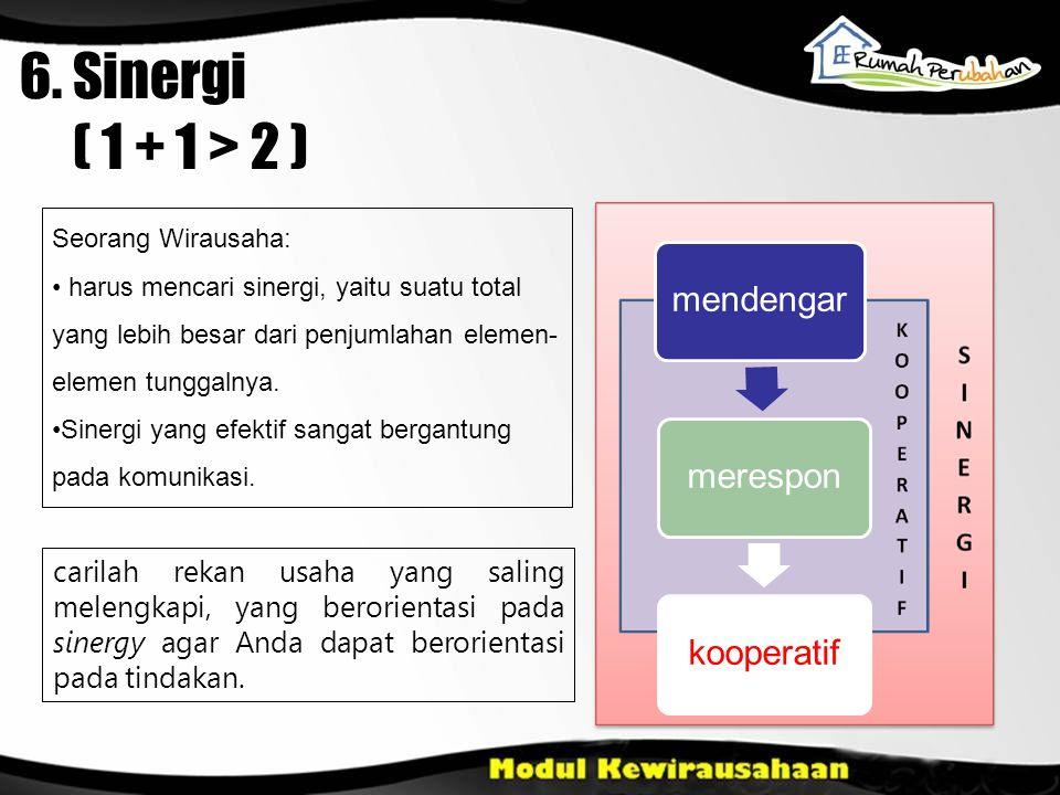6. Sinergi ( 1 + 1 > 2 ) mendengarmeresponkooperatif Seorang Wirausaha: harus mencari sinergi, yaitu suatu total yang lebih besar dari penjumlahan ele