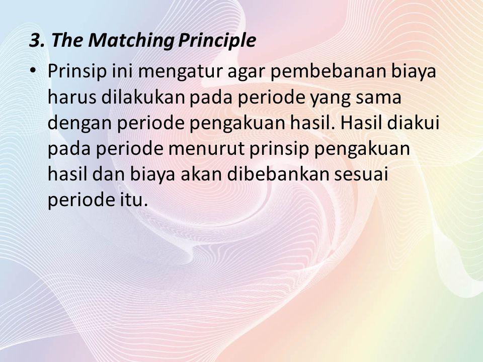 3. The Matching Principle Prinsip ini mengatur agar pembebanan biaya harus dilakukan pada periode yang sama dengan periode pengakuan hasil. Hasil diak