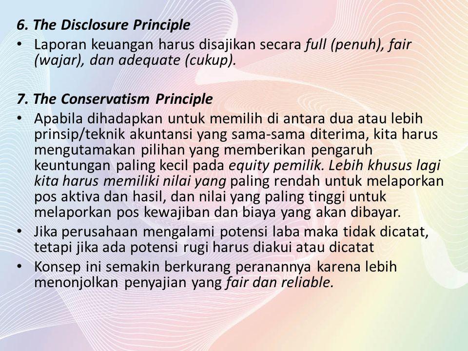 6. The Disclosure Principle Laporan keuangan harus disajikan secara full (penuh), fair (wajar), dan adequate (cukup). 7. The Conservatism Principle Ap