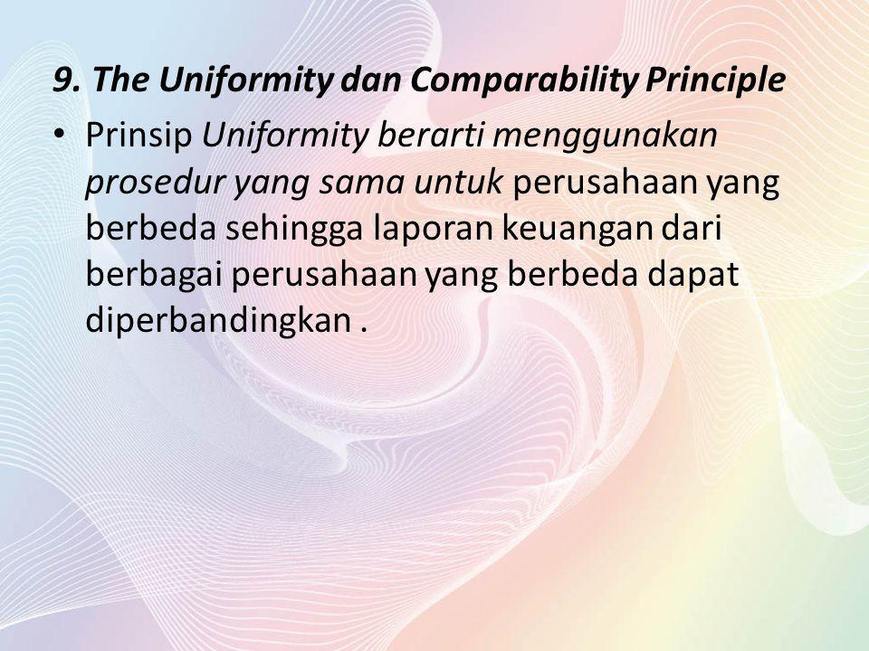 9. The Uniformity dan Comparability Principle Prinsip Uniformity berarti menggunakan prosedur yang sama untuk perusahaan yang berbeda sehingga laporan