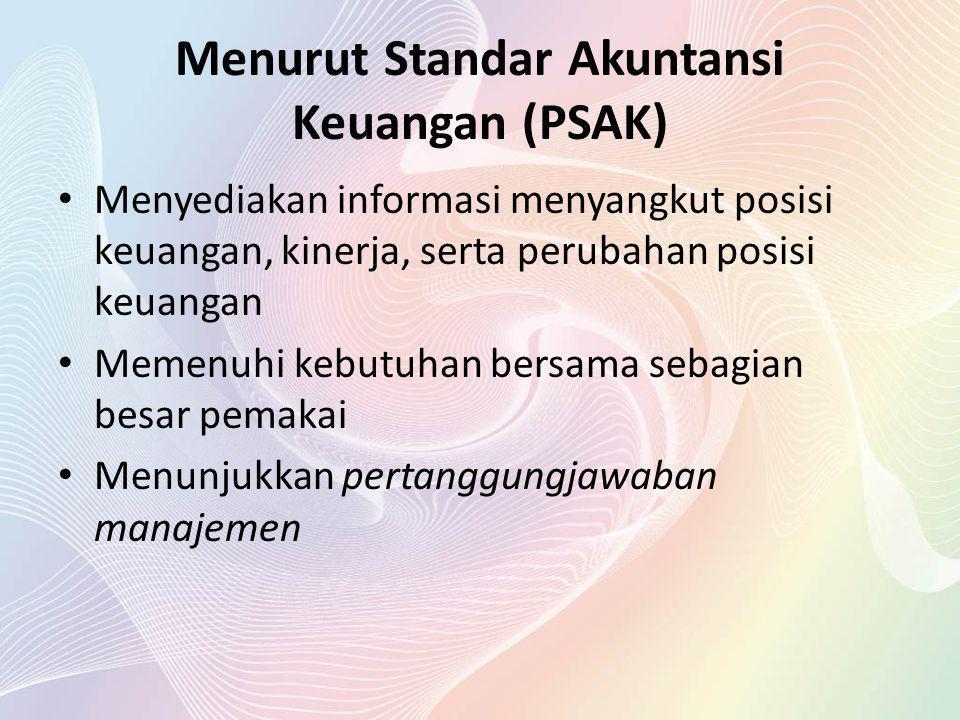 Menurut Standar Akuntansi Keuangan (PSAK) Menyediakan informasi menyangkut posisi keuangan, kinerja, serta perubahan posisi keuangan Memenuhi kebutuha