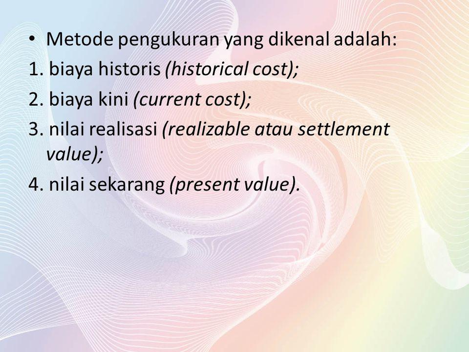 Metode pengukuran yang dikenal adalah: 1. biaya historis (historical cost); 2. biaya kini (current cost); 3. nilai realisasi (realizable atau settleme
