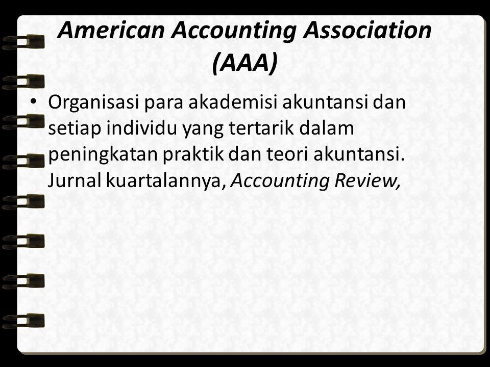 American Accounting Association (AAA) Organisasi para akademisi akuntansi dan setiap individu yang tertarik dalam peningkatan praktik dan teori akunta