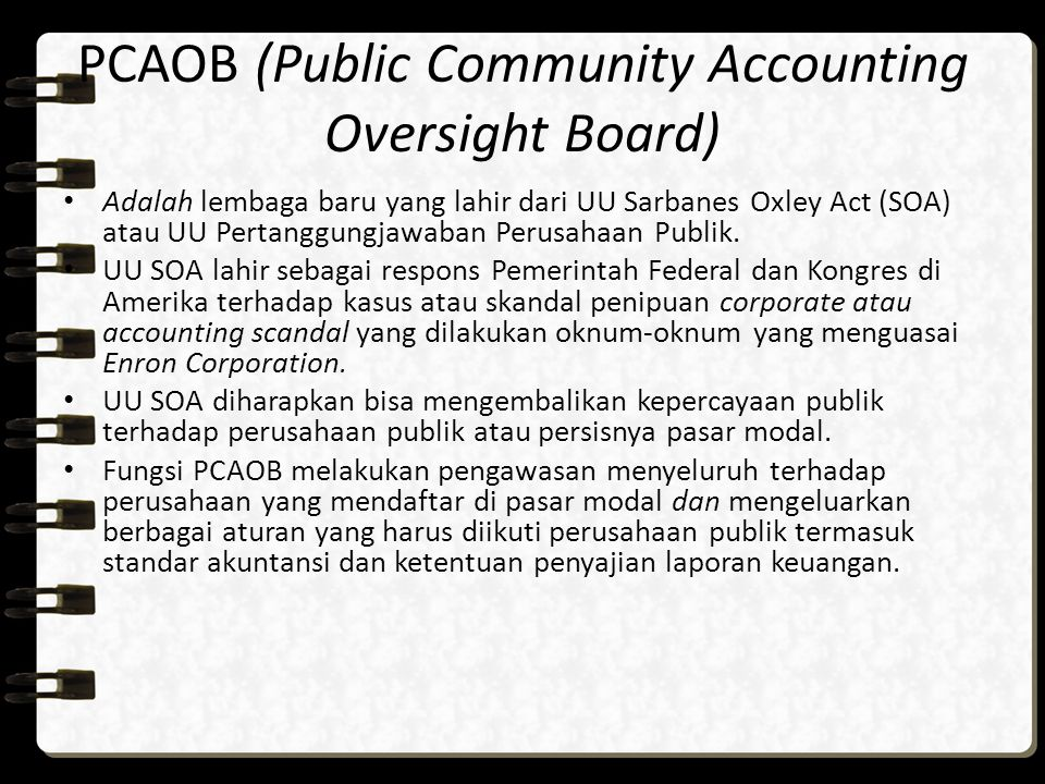 PCAOB (Public Community Accounting Oversight Board) Adalah lembaga baru yang lahir dari UU Sarbanes Oxley Act (SOA) atau UU Pertanggungjawaban Perusah