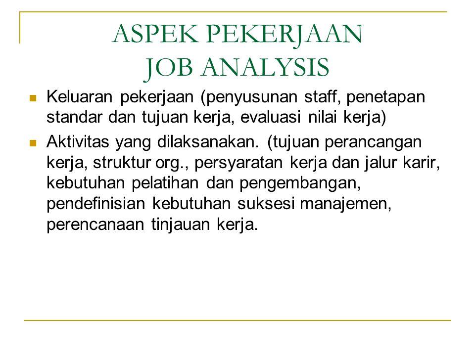 ASPEK PEKERJAAN JOB ANALYSIS Keluaran pekerjaan (penyusunan staff, penetapan standar dan tujuan kerja, evaluasi nilai kerja) Aktivitas yang dilaksanakan.