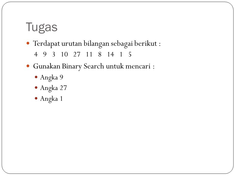 Tugas Terdapat urutan bilangan sebagai berikut : 4 9 3 10 27 11 8 14 1 5 Gunakan Binary Search untuk mencari : Angka 9 Angka 27 Angka 1