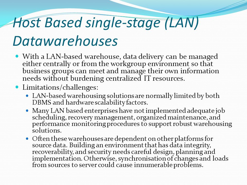 Host Based single-stage (LAN) Datawarehouses With a LAN-based warehouse, data delivery can be managed either centrally or from the workgroup environment so that business groups can meet and manage their own information needs without burdening centralized IT resources.