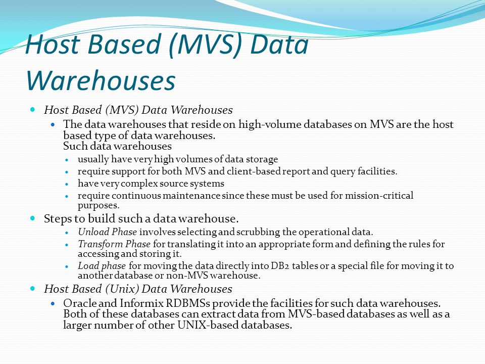 Host Based (MVS) Data Warehouses The data warehouses that reside on high-volume databases on MVS are the host based type of data warehouses.