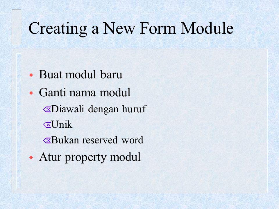 Creating a New Form Module w Buat modul baru w Ganti nama modul Õ Diawali dengan huruf Õ Unik Õ Bukan reserved word w Atur property modul