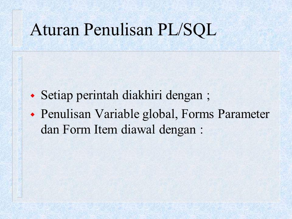 Aturan Penulisan PL/SQL w Setiap perintah diakhiri dengan ; w Penulisan Variable global, Forms Parameter dan Form Item diawal dengan :