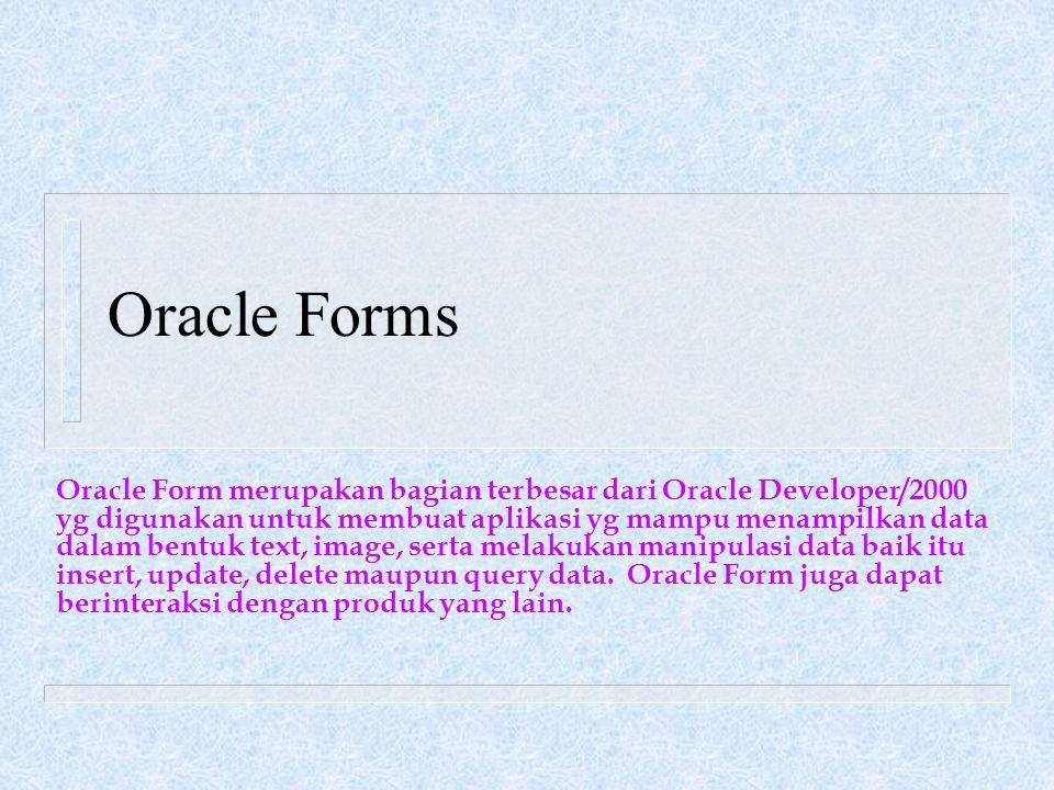 Oracle Forms Oracle Form merupakan bagian terbesar dari Oracle Developer/2000 yg digunakan untuk membuat aplikasi yg mampu menampilkan data dalam bentuk text, image, serta melakukan manipulasi data baik itu insert, update, delete maupun query data.