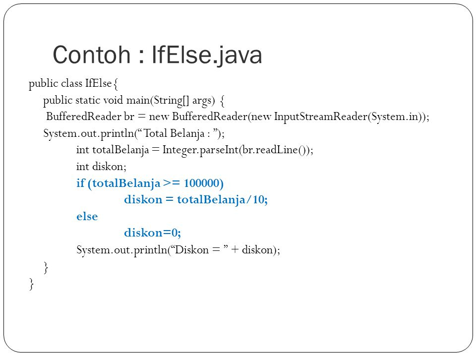 Contoh : IfElse.java public class IfElse{ public static void main(String[] args) { BufferedReader br = new BufferedReader(new InputStreamReader(System.in)); System.out.println( Total Belanja : ); int totalBelanja = Integer.parseInt(br.readLine()); int diskon; if (totalBelanja >= 100000) diskon = totalBelanja/10; else diskon=0; System.out.println( Diskon = + diskon); }