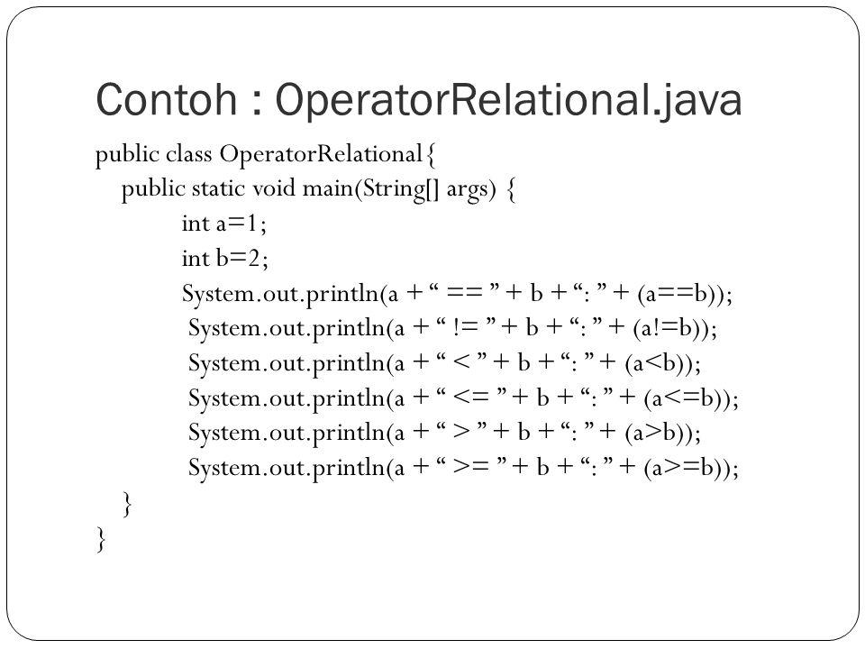 Contoh : OperatorRelational.java public class OperatorRelational{ public static void main(String[] args) { int a=1; int b=2; System.out.println(a + == + b + : + (a==b)); System.out.println(a + != + b + : + (a!=b)); System.out.println(a + < + b + : + (a<b)); System.out.println(a + <= + b + : + (a<=b)); System.out.println(a + > + b + : + (a>b)); System.out.println(a + >= + b + : + (a>=b)); }