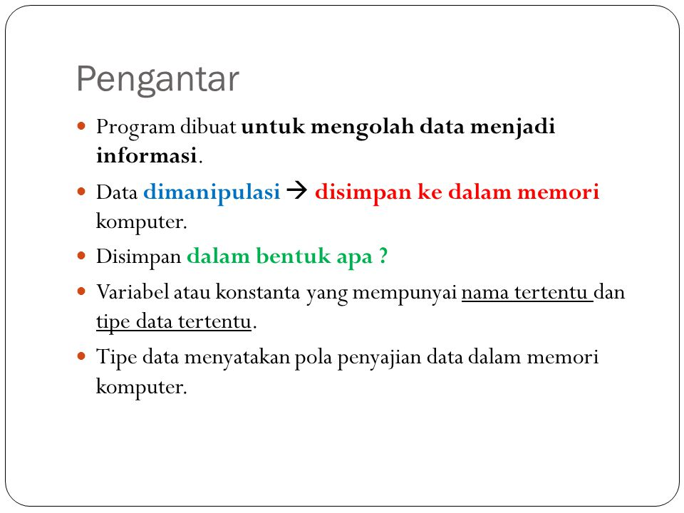 Pengantar Program dibuat untuk mengolah data menjadi informasi. Data dimanipulasi  disimpan ke dalam memori komputer. Disimpan dalam bentuk apa ? Var