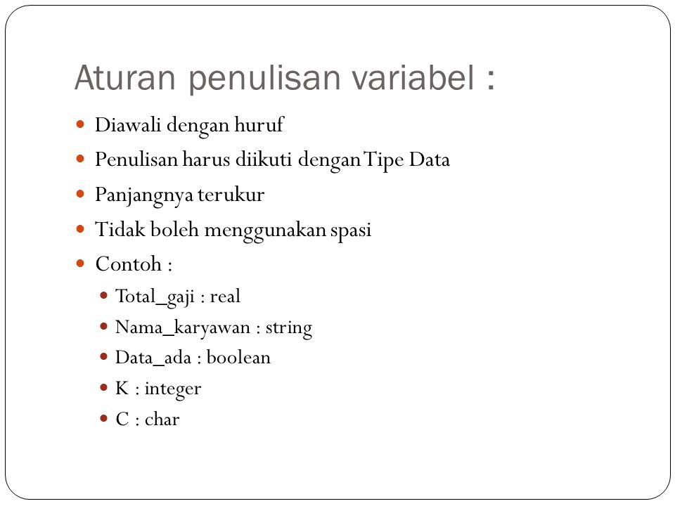Aturan penulisan variabel : Diawali dengan huruf Penulisan harus diikuti dengan Tipe Data Panjangnya terukur Tidak boleh menggunakan spasi Contoh : Total_gaji : real Nama_karyawan : string Data_ada : boolean K : integer C : char