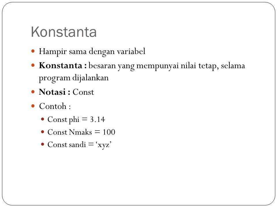 Konstanta Hampir sama dengan variabel Konstanta : besaran yang mempunyai nilai tetap, selama program dijalankan Notasi : Const Contoh : Const phi = 3.14 Const Nmaks = 100 Const sandi = 'xyz'