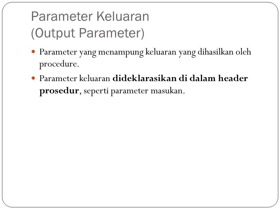 Parameter Keluaran (Output Parameter) Parameter yang menampung keluaran yang dihasilkan oleh procedure. Parameter keluaran dideklarasikan di dalam hea