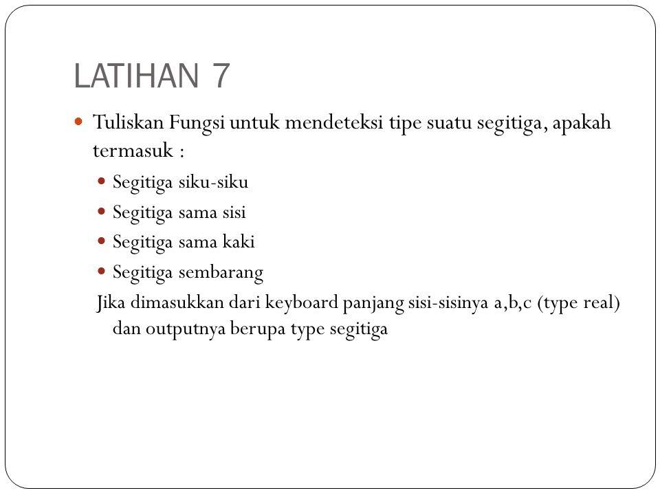 LATIHAN 7 Tuliskan Fungsi untuk mendeteksi tipe suatu segitiga, apakah termasuk : Segitiga siku-siku Segitiga sama sisi Segitiga sama kaki Segitiga se