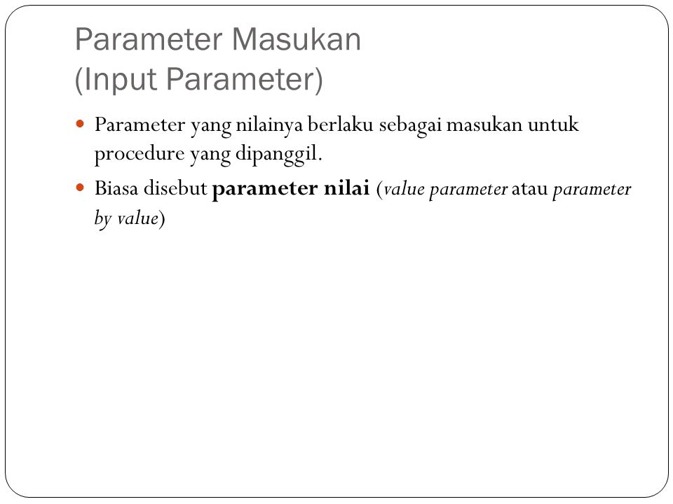 Parameter Masukan (Input Parameter) Parameter yang nilainya berlaku sebagai masukan untuk procedure yang dipanggil. Biasa disebut parameter nilai (val