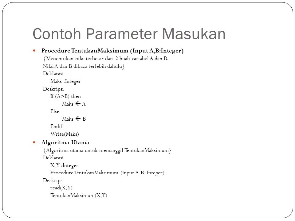 Contoh Parameter Masukan Procedure TentukanMaksimum (Input A,B:Integer) {Menentukan nilai terbesar dari 2 buah variabel A dan B. Nilai A dan B dibaca