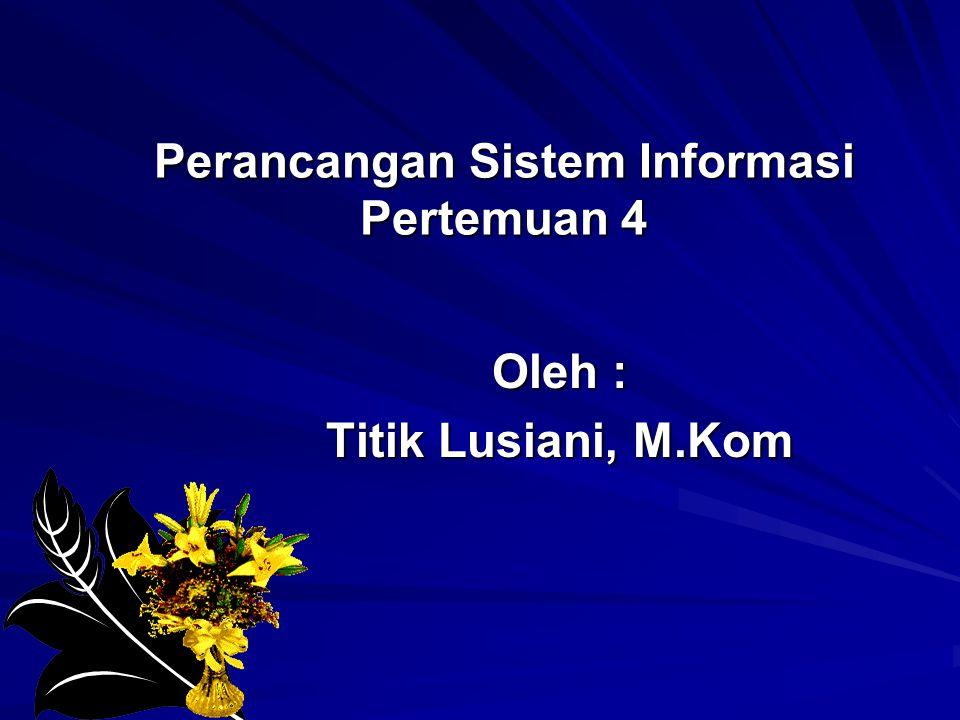 Perancangan Sistem Informasi Pertemuan 4 Oleh : Titik Lusiani, M.Kom