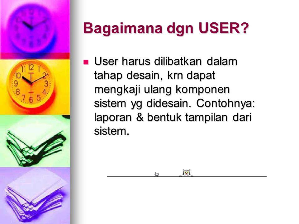 Bagaimana dgn USER? User harus dilibatkan dalam tahap desain, krn dapat mengkaji ulang komponen sistem yg didesain. Contohnya: laporan & bentuk tampil