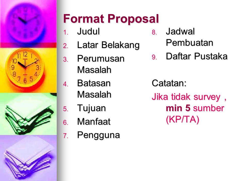 Format Proposal 1. Judul 2. Latar Belakang 3. Perumusan Masalah 4. Batasan Masalah 5. Tujuan 6. Manfaat 7. Pengguna 8. Jadwal Pembuatan 9. Daftar Pust