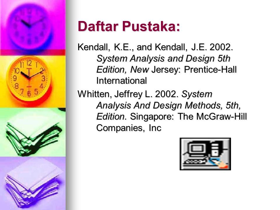 Daftar Pustaka: Kendall, K.E., and Kendall, J.E. 2002. System Analysis and Design 5th Edition, New Jersey: Prentice-Hall International Whitten, Jeffre