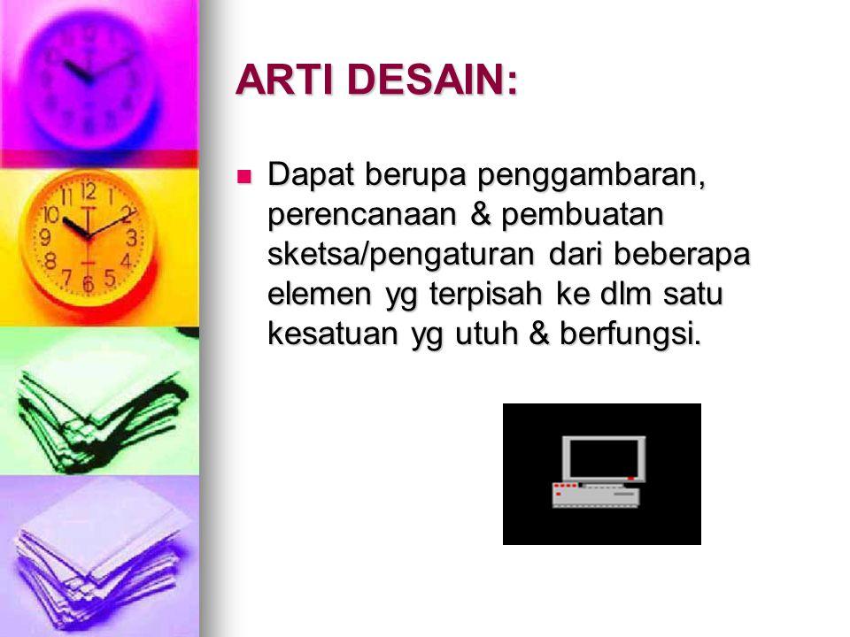 ARTI DESAIN: Dapat berupa penggambaran, perencanaan & pembuatan sketsa/pengaturan dari beberapa elemen yg terpisah ke dlm satu kesatuan yg utuh & berf