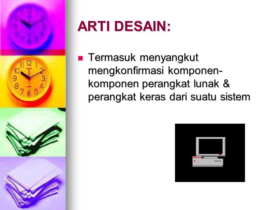 ARTI DESAIN: Termasuk menyangkut mengkonfirmasi komponen- komponen perangkat lunak & perangkat keras dari suatu sistem Termasuk menyangkut mengkonfirm