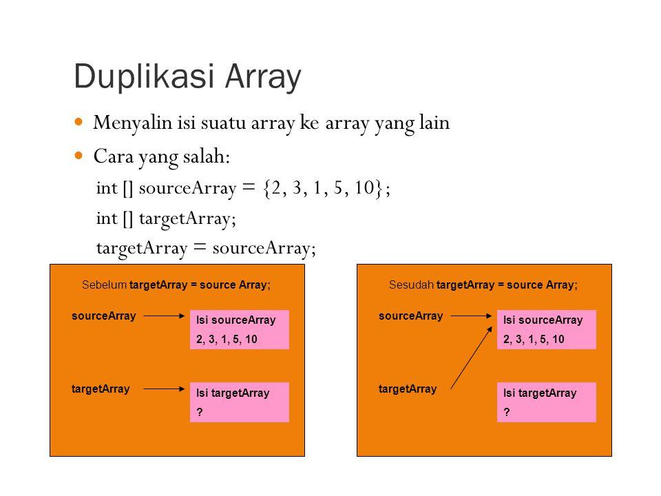 Duplikasi Array Menyalin isi suatu array ke array yang lain Cara yang salah: int [] sourceArray = {2, 3, 1, 5, 10}; int [] targetArray; targetArray = sourceArray; Sebelum targetArray = source Array; sourceArray Isi sourceArray 2, 3, 1, 5, 10 targetArray Isi targetArray .