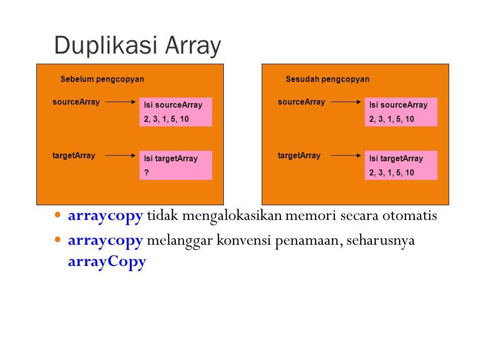 Duplikasi Array arraycopy tidak mengalokasikan memori secara otomatis arraycopy melanggar konvensi penamaan, seharusnya arrayCopy Sebelum pengcopyan sourceArray Isi sourceArray 2, 3, 1, 5, 10 targetArray Isi targetArray .