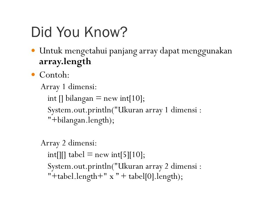 Untuk mengetahui panjang array dapat menggunakan array.length Contoh: Array 1 dimensi: int [] bilangan = new int[10]; System.out.println( Ukuran array 1 dimensi : +bilangan.length); Array 2 dimensi: int[][] tabel = new int[5][10]; System.out.println( Ukuran array 2 dimensi : +tabel.length+ x + tabel[0].length);