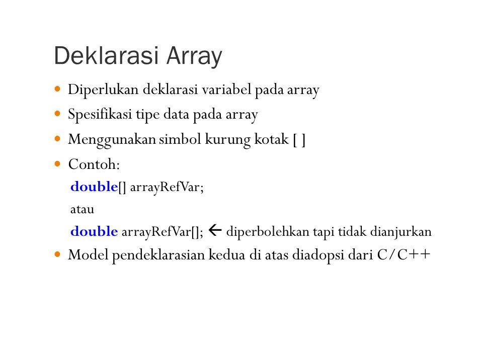 Deklarasi Array Diperlukan deklarasi variabel pada array Spesifikasi tipe data pada array Menggunakan simbol kurung kotak [ ] Contoh: double[] arrayRefVar; atau double arrayRefVar[];  diperbolehkan tapi tidak dianjurkan Model pendeklarasian kedua di atas diadopsi dari C/C++