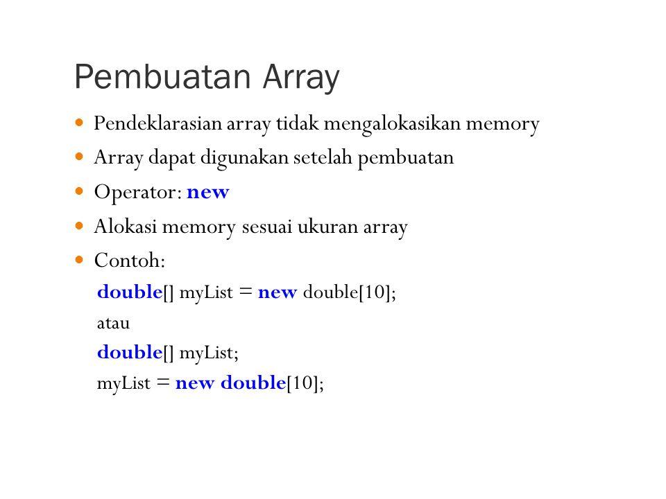 Pembuatan Array Pendeklarasian array tidak mengalokasikan memory Array dapat digunakan setelah pembuatan Operator: new Alokasi memory sesuai ukuran array Contoh: double[] myList = new double[10]; atau double[] myList; myList = new double[10];